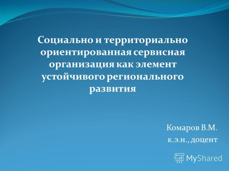 Комаров В.М. к.э.н., доцент Социально и территориально ориентированная сервисная организация как элемент устойчивого регионального развития