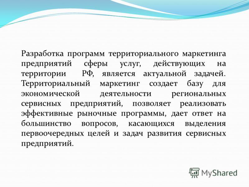 Разработка программ территориального маркетинга предприятий сферы услуг, действующих на территории РФ, является актуальной задачей. Территориальный маркетинг создает базу для экономической деятельности региональных сервисных предприятий, позволяет ре