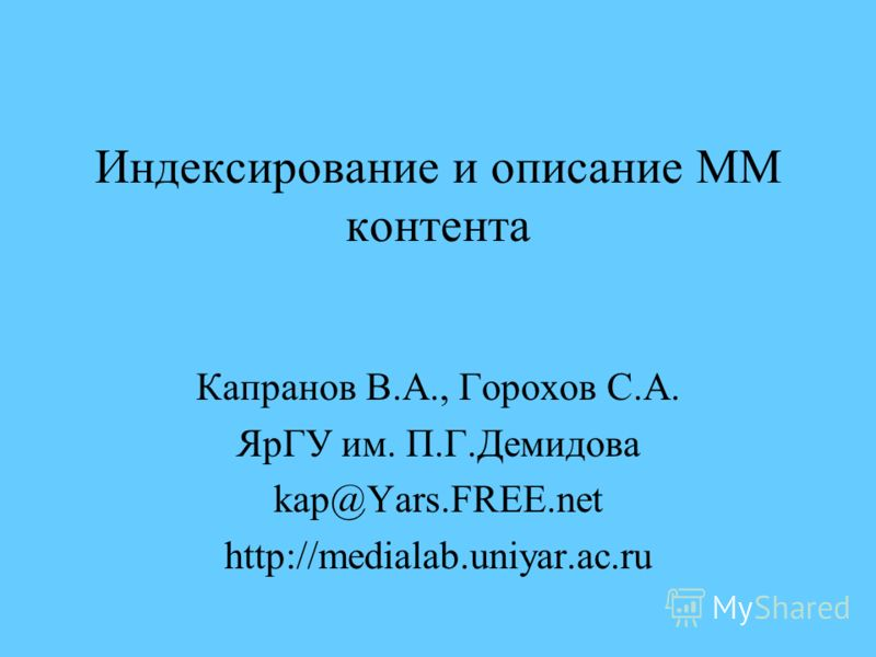 Индексирование и описание ММ контента Капранов В.А., Горохов С.А. ЯрГУ им. П.Г.Демидова kap@Yars.FREE.net http://medialab.uniyar.ac.ru
