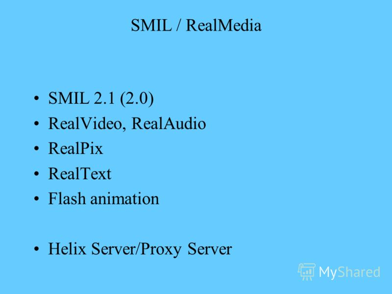 SMIL / RealMedia SMIL 2.1 (2.0) RealVideo, RealAudio RealPix RealText Flash animation Helix Server/Proxy Server