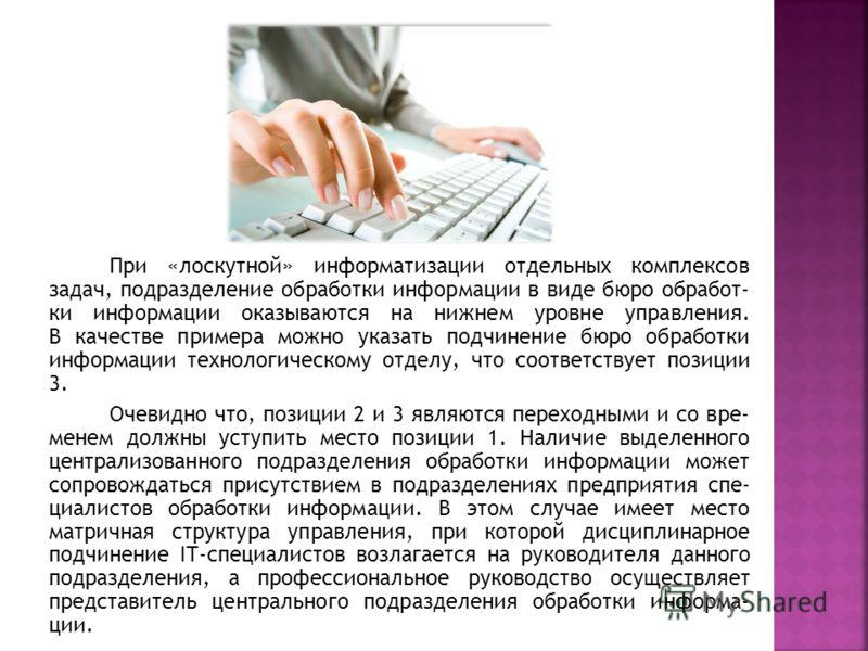 При «лоскутной» информатизации отдельных комплексов задач, подразделение обработки информации в виде бюро обработ- ки информации оказываются на нижнем уровне управления. В качестве примера можно указать подчинение бюро обработки информации технологич