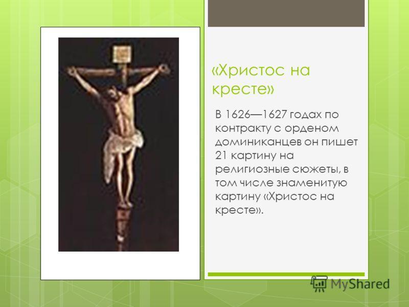 «Христос на кресте» В 16261627 годах по контракту с орденом доминиканцев он пишет 21 картину на религиозные сюжеты, в том числе знаменитую картину «Христос на кресте».