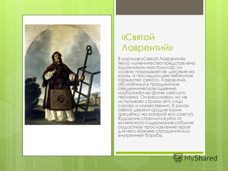 «Святой Лаврентий» В картине «Святой Лаврентий» тема мученичества представлена художником как триумф; он словно показывает не шествие на казнь, а последующее небесное торжество святого. Лаврентий, облачённый в праздничное священническое одеяние, изоб
