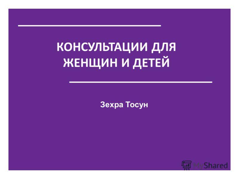 КОНСУЛЬТАЦИИ ДЛЯ ЖЕНЩИН И ДЕТЕЙ Зехра Тосун
