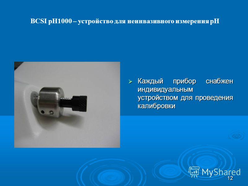 12 Каждый прибор снабжен индивидуальным устройством для проведения калибровки Каждый прибор снабжен индивидуальным устройством для проведения калибровки BCSI pH1000 – устройство для неинвазивного измерения pH