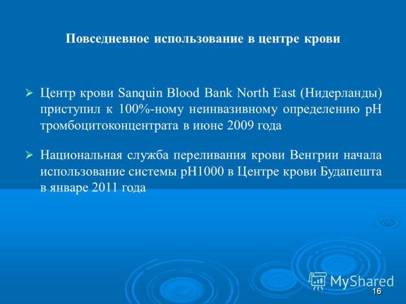 16 Повседневное использование в центре крови Центр крови Sanquin Blood Bank North East (Нидерланды) приступил к 100%-ному неинвазивному определению pH тромбоцитоконцентрата в июне 2009 года Национальная служба переливания крови Венгрии начала использ