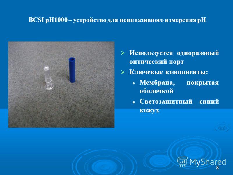 8 Используется одноразовый оптический порт Ключевые компоненты: Мембрана, покрытая оболочкой Светозащитный синий кожух BCSI pH1000 – устройство для неинвазивного измерения pH
