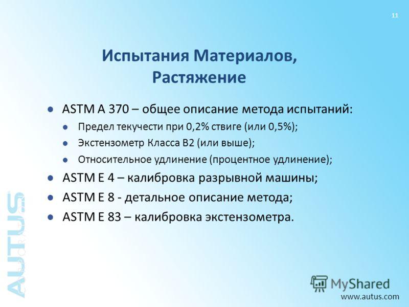 www.autus.com 11 Испытания Материалов, Растяжение ASTM A 370 – общее описание метода испытаний: Предел текучести при 0,2% ствиге (или 0,5%); Экстензометр Класса В2 (или выше); Относительное удлинение (процентное удлинение); ASTM E 4 – калибровка разр