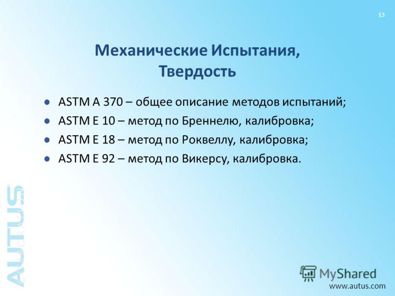 www.autus.com 13 ASTM A 370 – общее описание методов испытаний; ASTM E 10 – метод по Бреннелю, калибровка; ASTM E 18 – метод по Роквеллу, калибровка; ASTM E 92 – метод по Викерсу, калибровка. Механические Испытания, Твердость