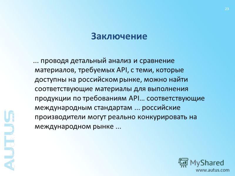 www.autus.com 23 Заключение... проводя детальный анализ и сравнение материалов, требуемых API, с теми, которые доступны на российском рынке, можно найти соответствующие материалы для выполнения продукции по требованиям API… соответствующие международ
