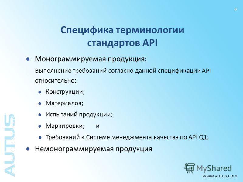www.autus.com 8 Монограммируемая продукция: Выполнение требований согласно данной спецификации API относительно: Конструкции; Материалов; Испытаний продукции; Маркировки; и Требований к Системе менеджмента качества по API Q1; Немонограммируемая проду