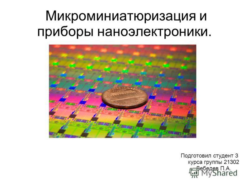 Микроминиатюризация и приборы наноэлектроники. Подготовил студент 3 курса группы 21302 Лебедев П.А.