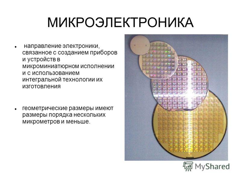 МИКРОЭЛЕКТРОНИКА направление электроники, связанное с созданием приборов и устройств в микроминиатюрном исполнении и с использованием интегральной технологии их изготовления геометрические размеры имеют размеры порядка нескольких микрометров и меньше
