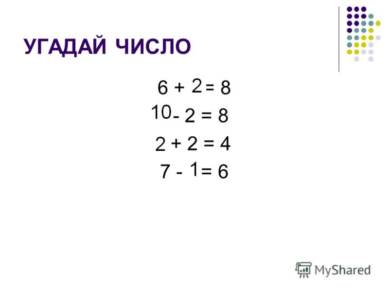 УГАДАЙ ЧИСЛО 6 + * = 8 * - 2 = 8 * + 2 = 4 7 - * = 6