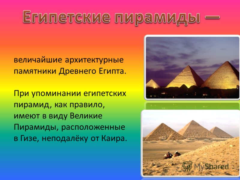 величайшие архитектурные памятники Древнего Египта. При упоминании египетских пирамид, как правило, имеют в виду Великие Пирамиды, расположенные в Гизе, неподалёку от Каира.