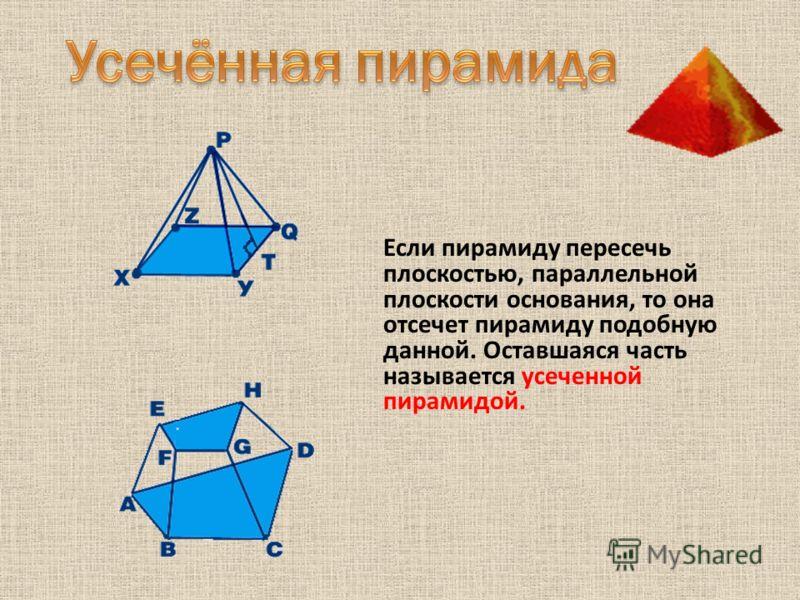 Если пирамиду пересечь плоскостью, параллельной плоскости основания, то она отсечет пирамиду подобную данной. Оставшаяся часть называется усеченной пирамидой.