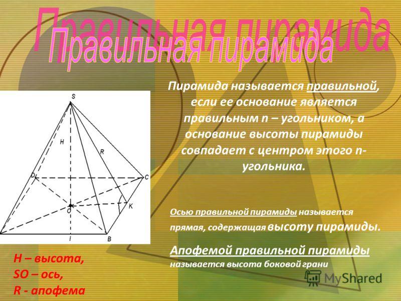 H – высота, SO – ось, R - апофема Осью правильной пирамиды называется прямая, содержащая высоту пирамиды. Апофемой правильной пирамиды называется высота боковой грани Пирамида называется правильной, если ее основание является правильным n – угольнико