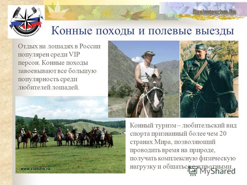 Конные походы и полевые выезды Отдых на лошадях в России популярен среди VIP персон. Конные походы завоевывают все большую популярность среди любителей лошадей. Конный туризм – любительский вид спорта признанный более чем 20 странах Мира, позволяющий