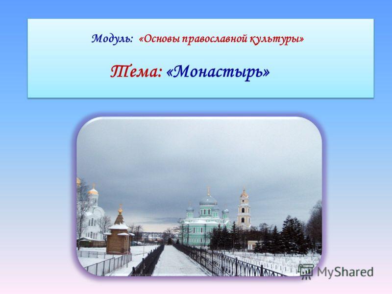 Модуль: «Основы православной культуры» Тема: «Монастырь» Модуль: «Основы православной культуры» Тема: «Монастырь»