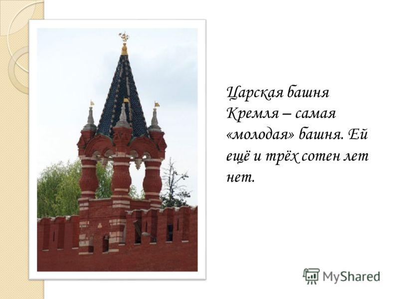 Царская башня Кремля – самая «молодая» башня. Ей ещё и трёх сотен лет нет.