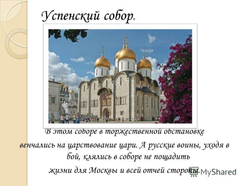 Успенский собор. В этом соборе в торжественной обстановке венчались на царствование цари. А русские воины, уходя в бой, клялись в соборе не пощадить жизни для Москвы и всей отчей стороны.