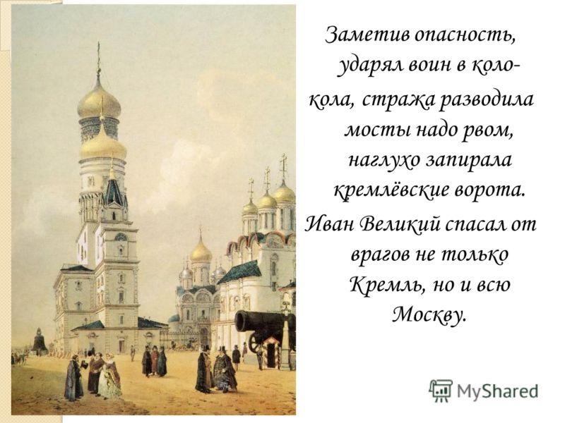 Заметив опасность, ударял воин в коло- кола, стража разводила мосты надо рвом, наглухо запирала кремлёвские ворота. Иван Великий спасал от врагов не только Кремль, но и всю Москву.