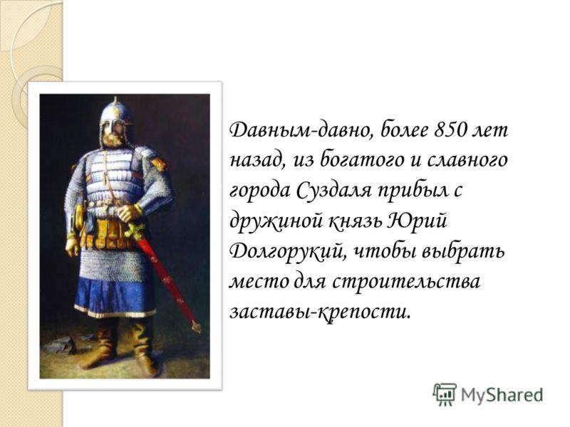 Давным-давно, более 850 лет назад, из богатого и славного города Суздаля прибыл с дружиной князь Юрий Долгорукий, чтобы выбрать место для строительства заставы-крепости.