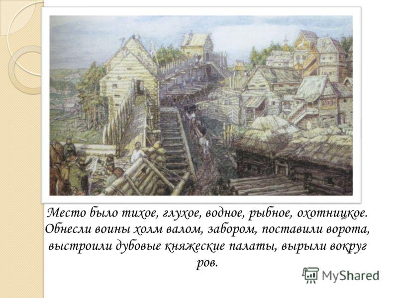 Место было тихое, глухое, водное, рыбное, охотницкое. Обнесли воины холм валом, забором, поставили ворота, выстроили дубовые княжеские палаты, вырыли вокруг ров.