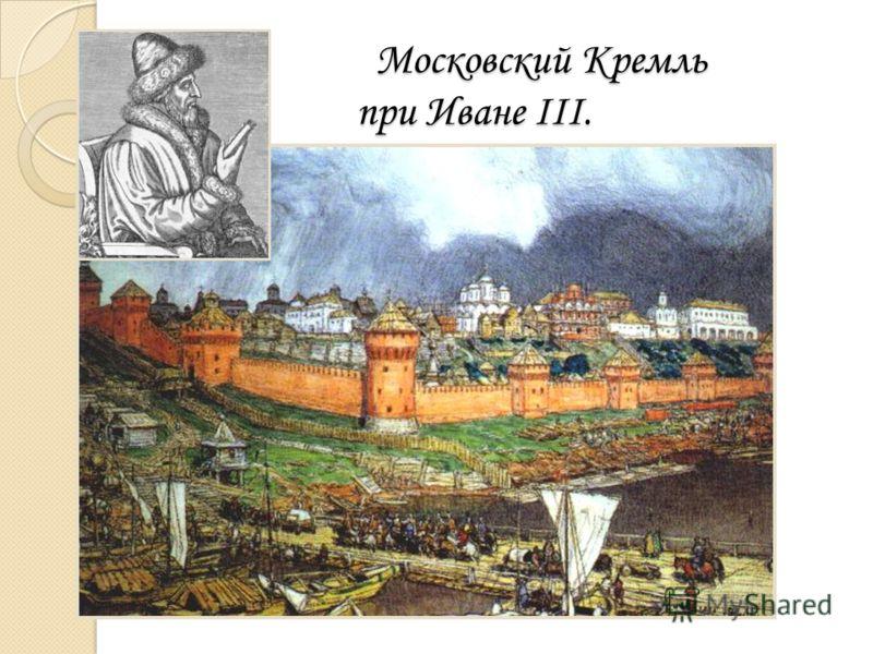 Московский Кремль при Иване III. Московский Кремль при Иване III.
