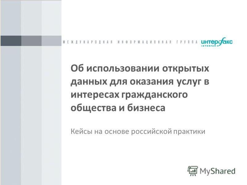 Об использовании открытых данных для оказания услуг в интересах гражданского общества и бизнеса Кейсы на основе российской практики