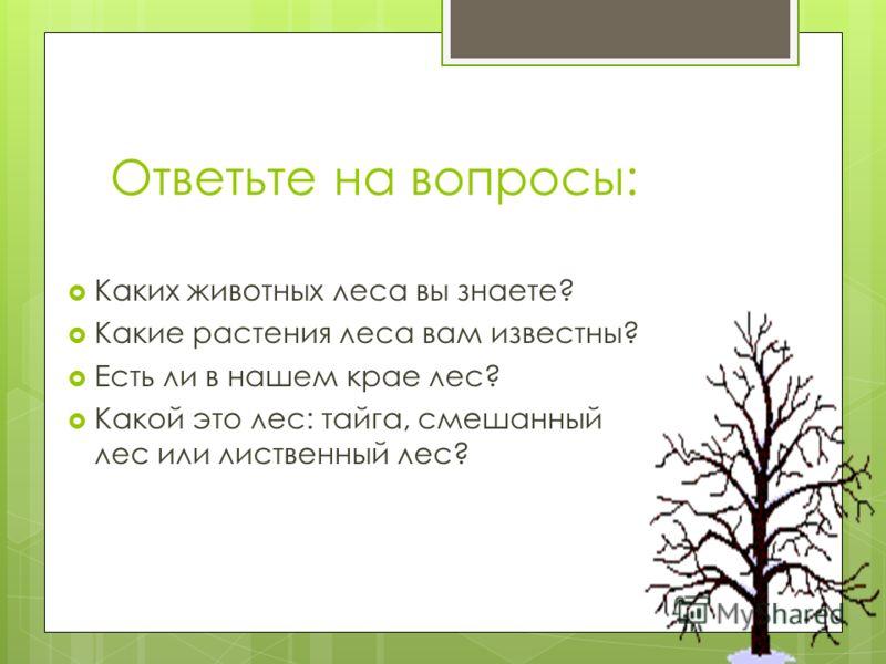 Ответьте на вопросы: Каких животных леса вы знаете? Какие растения леса вам известны? Есть ли в нашем крае лес? Какой это лес: тайга, смешанный лес или лиственный лес?