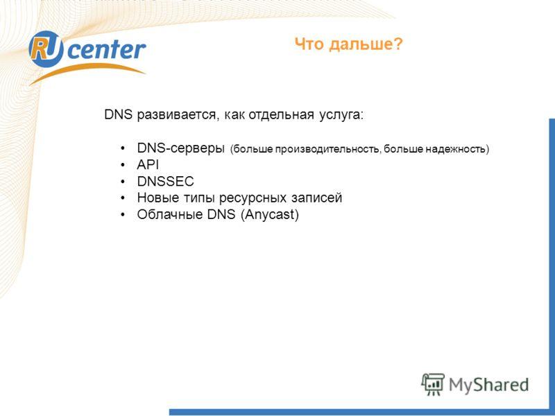 Что дальше? DNS развивается, как отдельная услуга: DNS-серверы (больше производительность, больше надежность) API DNSSEC Новые типы ресурсных записей Облачные DNS (Anycast)