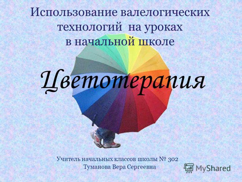 Цветотерапия Учитель начальных классов школы 302 Туманова Вера Сергеевна Использование валелогических технологий на уроках в начальной школе