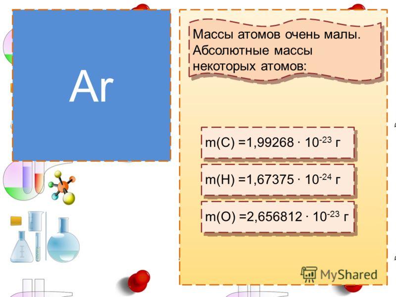 Массы атомов Ar Массы атомов очень малы. Абсолютные массы некоторых атомов: Массы атомов очень малы. Абсолютные массы некоторых атомов: m(C) =1,99268 10 -23 г m(H) =1,67375 10 -24 г m(O) =2,656812 10 -23 г
