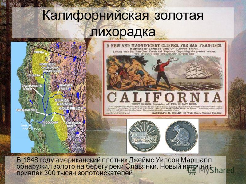 Калифорнийская золотая лихорадка В 1848 году американский плотник Джеймс Уилсон Маршалл обнаружил золото на берегу реки Славянки. Новый источник привлёк 300 тысяч золотоискателей.