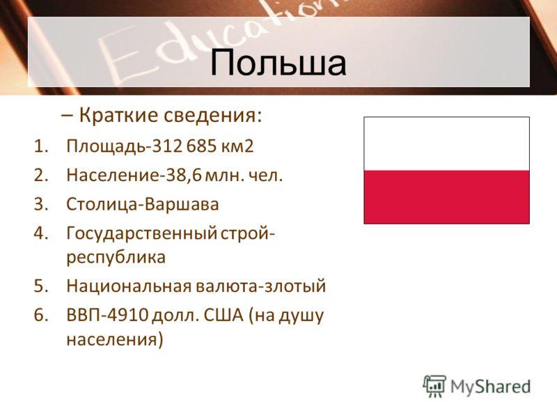 Польша –Краткие сведения: 1.Площадь-312 685 км2 2.Население-38,6 млн. чел. 3.Столица-Варшава 4.Государственный строй- республика 5.Национальная валюта-злотый 6.ВВП-4910 долл. США (на душу населения)
