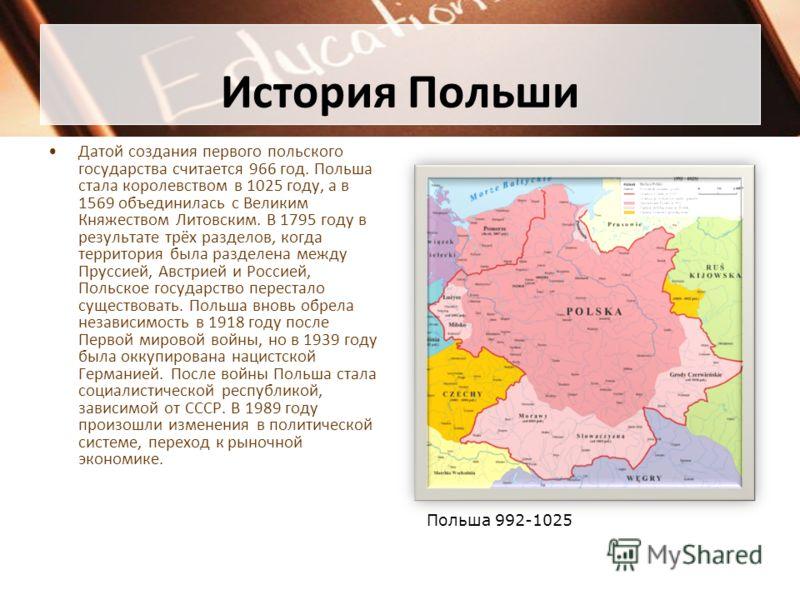 История Польши Датой создания первого польского государства считается 966 год. Польша стала королевством в 1025 году, а в 1569 объединилась с Великим