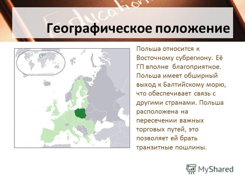 Географическое положение Польша относится к Восточному субрегиону. Её ГП вполне благоприятное. Польша имеет обширный выход к Балтийскому морю, что обеспечивает связь с другими странами. Польша расположена на пересечении важных торговых путей, это поз