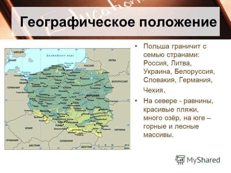 Географическое положение Польша граничит с семью странами: Россия, Литва, Украина, Белоруссия, Словакия, Германия, Чехия. На севере - равнины, красивы