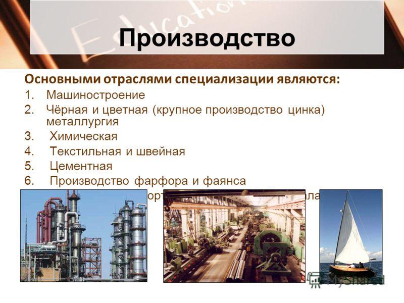 Производство Основными отраслями специализации являются: 1.Машиностроение 2.Чёрная и цветная (крупное производство цинка) металлургия 3. Химическая 4. Текстильная и швейная 5. Цементная 6. Производство фарфора и фаянса 7. Производство спортивных това