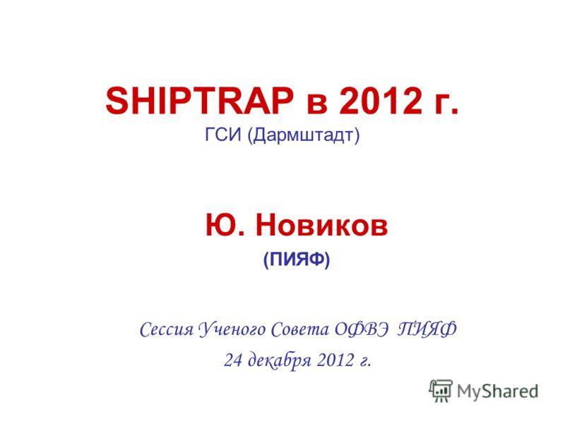 SHIPTRAP в 2012 г. ГСИ (Дармштадт) Ю. Новиков (ПИЯФ) Сессия Ученого Совета ОФВЭ ПИЯФ 24 декабря 2012 г.