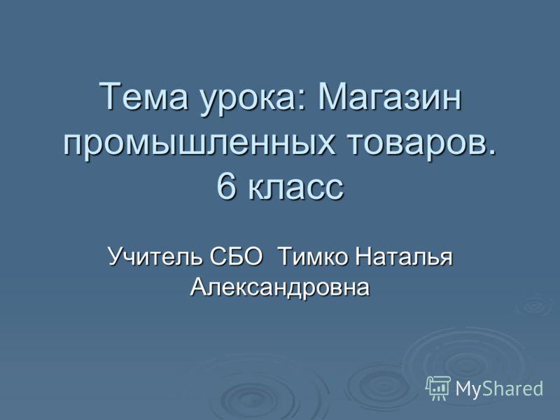 Тема урока: Магазин промышленных товаров. 6 класс Учитель СБО Тимко Наталья Александровна