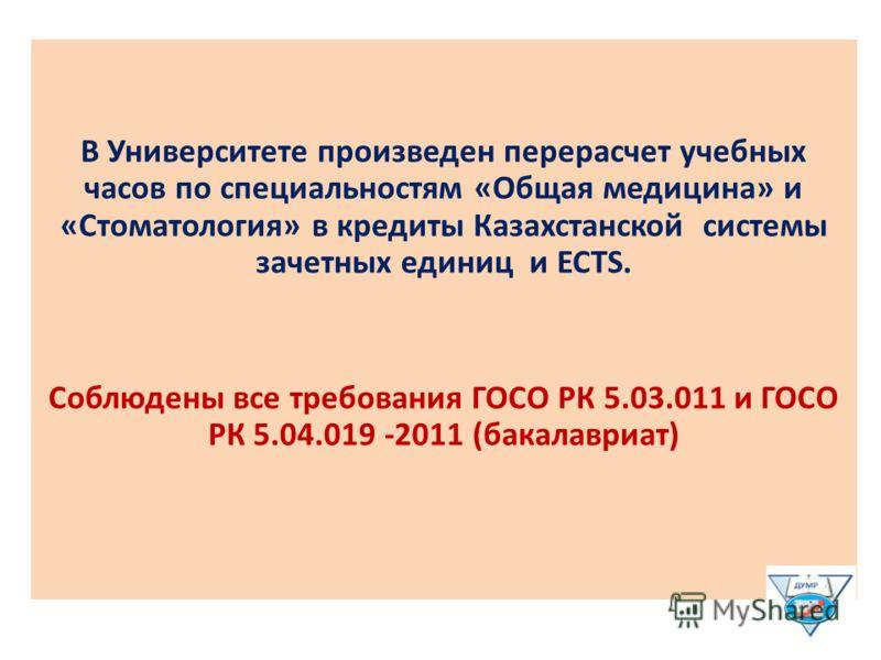 В Университете произведен перерасчет учебных часов по специальностям «Общая медицина» и «Стоматология» в кредиты Казахстанской системы зачетных единиц и ECTS. Соблюдены все требования ГОСО РК 5.03.011 и ГОСО РК 5.04.019 -2011 (бакалавриат)