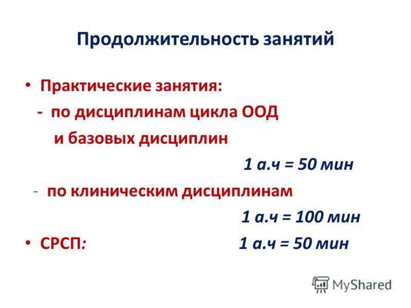 Продолжительность занятий Практические занятия: - по дисциплинам цикла ООД и базовых дисциплин 1 а.ч = 50 мин - по клиническим дисциплинам 1 а.ч = 100 мин СРСП: 1 а.ч = 50 мин