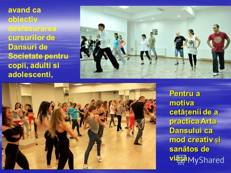 avand ca obiectiv desfasurarea cursurilor de Dansuri de Societate pentru copii, adulti si adolescenti, Pentru a motiva cetăenii de a practica Arta Dansului ca mod creativ i sanătos de viaă.