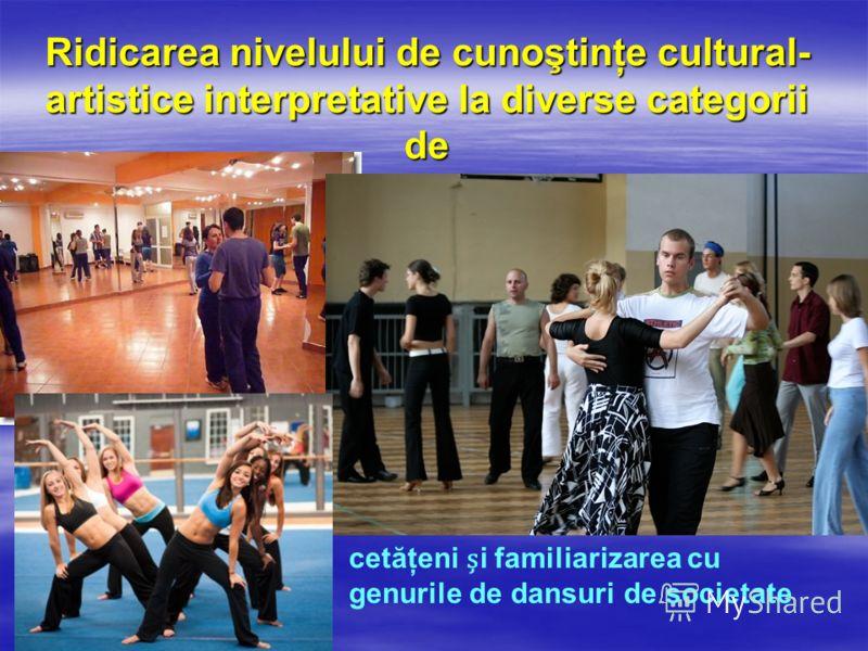 Ridicarea nivelului de cunoştinţe cultural- artistice interpretative la diverse categorii de cetăţeni i familiarizarea cu genurile de dansuri de societate