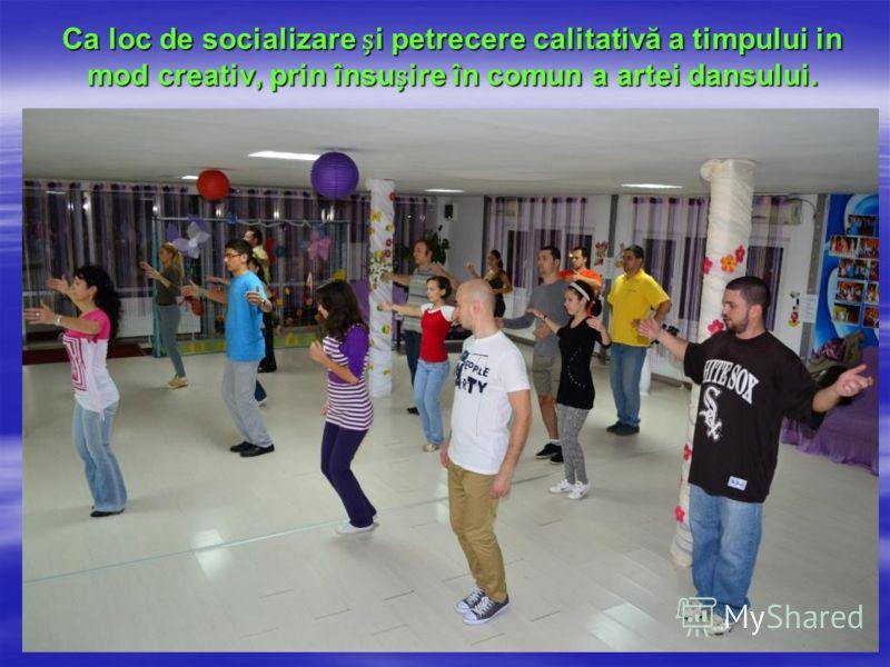Ca loc de socializare i petrecere calitativă a timpului in mod creativ, prin însuire în comun a artei dansului.