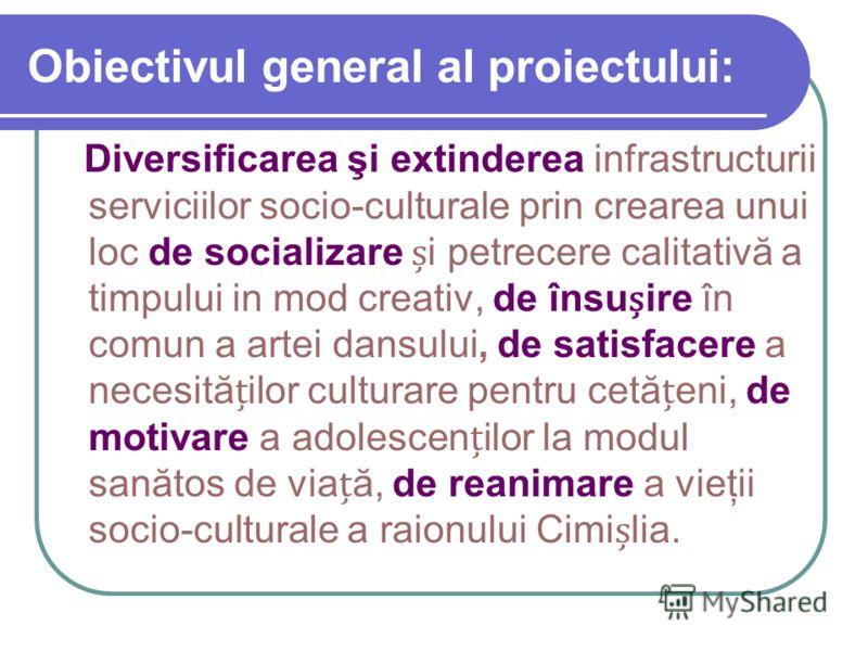 Obiectivul general al proiectului: Diversificarea şi extinderea infrastructurii serviciilor socio-culturale prin crearea unui loc de socializare i petrecere calitativă a timpului in mod creativ, de însuire în comun a artei dansului, de satisfacere a