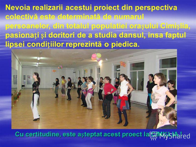 Nevoia realizarii acestui proiect din perspectiva colectivă este determinată de numarul persoanelor, din totalul populatiei oraului Cimilia, pasionai i doritori de a studia dansul, insa faptul lipsei condiiilor reprezintă o piedica. Cu certitudine, e