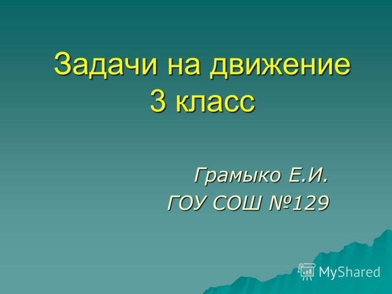 Задачи на движение 3 класс Грамыко Е.И. ГОУ СОШ 129